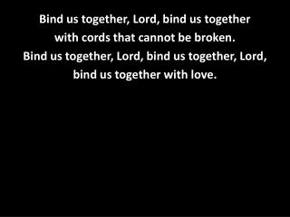 Bind us together, Lord, bind us together  with cords that cannot be broken.