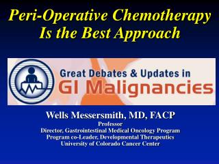 Peri -Operative Chemotherapy Is the Best Approach Wells  Messersmith,  MD, FACP Professor