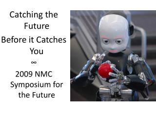 Catching the  Future Before  it Catches  You ? 2009  NMC Symposium for the  Future