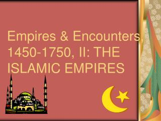 Empires & Encounters, 1450-1750, II: THE  ISLAMIC EMPIRES