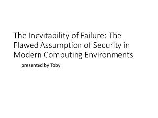 The Inevitability of Failure: The Flawed Assumption  of Security  in Modern Computing Environments