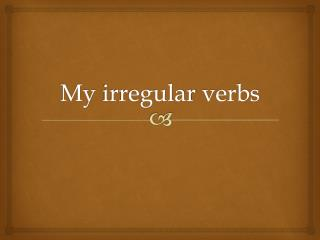 My  irregular  verbs