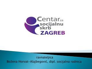 ravnateljica   Božena Horvat- A lajbegović , dipl. socijalna radnica