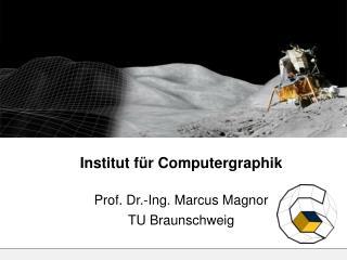 Institut für Computergraphik Prof. Dr.-Ing. Marcus Magnor TU Braunschweig
