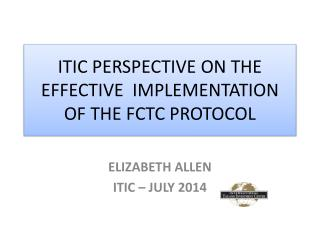 ITIC PERSPECTIVE  ON THE EFFECTIVE   IMPLEMENTATION  OF  THE  FCTC PROTOCOL