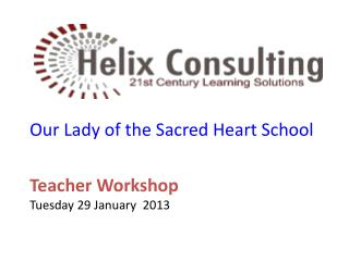 Our Lady of the  S acred Heart School Teacher Workshop Tuesday 29 January  2013