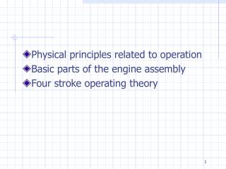 Physical principles related to operation Basic parts of the engine assembly Four stroke operating theory