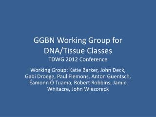 GGBN Working Group for DNA/Tissue Classes TDWG 2012 Conference