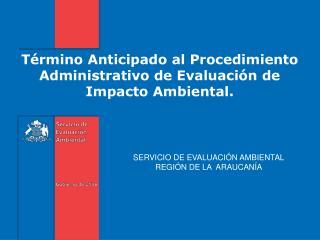 T�rmino  Anticipado  al  Procedimiento Administrativo  de  Evaluaci�n  de Impacto Ambiental .