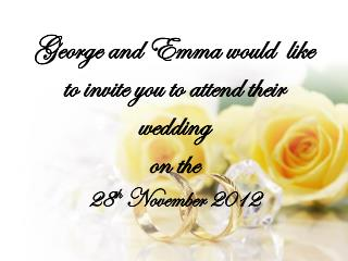 George and Emma would  like to invite you to attend their wedding on the  28 th  November 2012