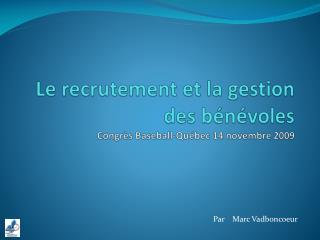 Le  recrutement  et la  gestion  des  bénévoles Congrès  Baseball-Québec 14  novembre  2009