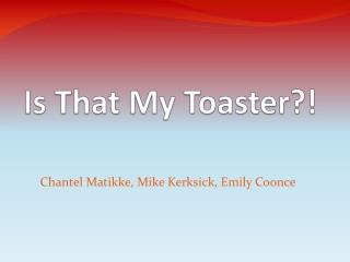 Is That  My  Toaster ?!