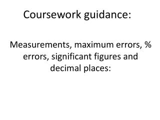 Measurements, maximum errors, % errors, significant figures and decimal places: