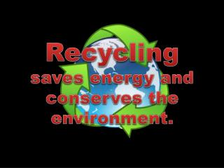 Recycling saves energy and conserves the environment.