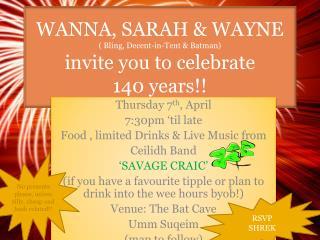 WANNA, SARAH & WAYNE ( Bling, Decent-in-Tent & Batman) invite you to celebrate 140 years!!
