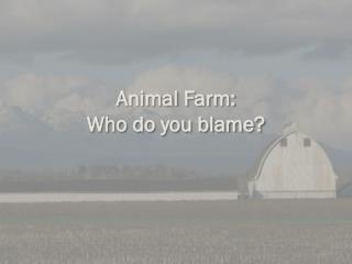 Animal Farm:  Who do you blame?