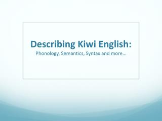 Describing Kiwi English: Phonology, Semantics, Syntax and more…