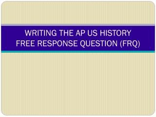 WRITING THE AP US HISTORY  FREE RESPONSE QUESTION (FRQ)
