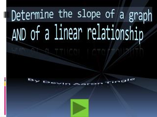 Determine the  slope  of a graph AND of a linear  relationship