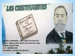 ESCUELA PRIMARIA «LOS CONSTITUYENTES» TEMA: SIMULACROS PARTE DE NUESTRA VIDA TURNO: MATUTINO