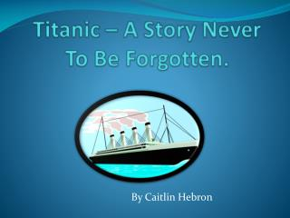 Titanic – A Story Never To Be Forgotten.