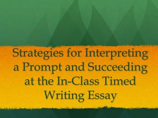 Strategies for Interpreting   a  Prompt  and  Succeeding  at  the In-Class  Timed  Writing Essay