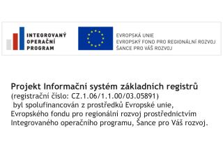 Projekt Informační systém základních registrů ( registrační číslo : CZ.1.06/1.1.00/03.05891 )