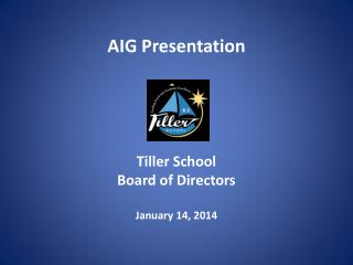 AIG Presentation Tiller School Board of Directors January 14, 2014