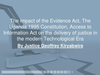 The impact of the Evidence Act, The Uganda 1995 Constitution, Access to Information Act on the delivery of justice in th