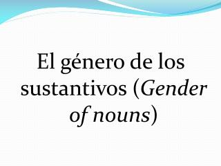 El género de los sustantivos ( Gender  of  nouns )