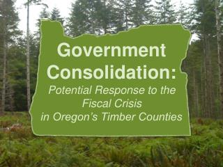 Government Consolidation: Potential Response to the Fiscal Crisis  in Oregon's Timber Counties