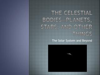 The Celestial Bodies—Planets, Stars, and other things