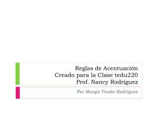 Reglas de Acentuación Creado para la Clase tedu220 Prof. Nancy Rodríguez