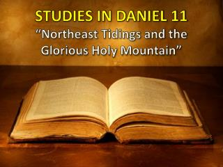 "STUDIES IN DANIEL 11 ""Northeast Tidings and the Glorious Holy Mountain"""