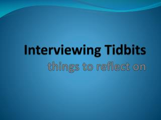Interviewing Tidbits things to reflect on