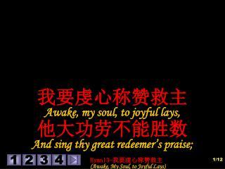 我要虔心称赞救主 Awake, my soul, to joyful lays,  他大功劳不能胜数 And sing thy great redeemer's praise;