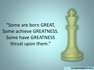 """Some are born GREAT, Some achieve GREATNESS. Some have GREATNESS thrust upon them."""