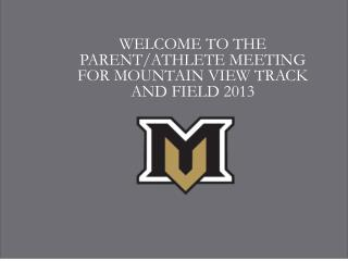 WELCOME TO THE PARENT/ATHLETE MEETING FOR  MOUNTAIN  VIEW TRACK AND FIELD 2013