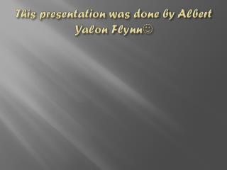 This presentation was done by Albert Yalon Flynn 