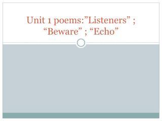 "Unit  1 poems:""Listeners"" ; ""Beware"" ; ""Echo"""