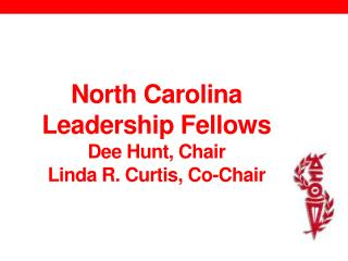North Carolina Leadership Fellows Dee Hunt, Chair Linda R. Curtis, Co-Chair