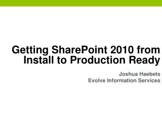 Getting SharePoint 2010 from Install to Production Ready Joshua  Haebets
