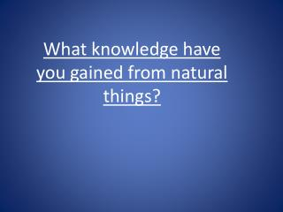 What knowledge have you gained  from natural  things?