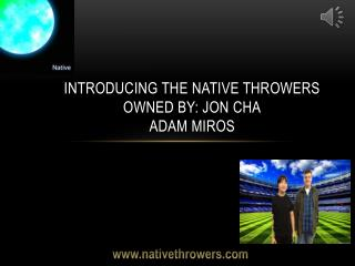 Introducing the Native Throwers Owned by: Jon cha Adam Miros