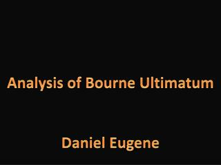 Analysis of Bourne Ultimatum Daniel Eugene