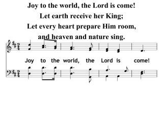 Joy to the world, the Lord is come! Let earth receive her King; Let every heart prepare Him room,
