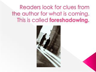 Readers look for clues from the author for what is coming. This is called  foreshadowing .