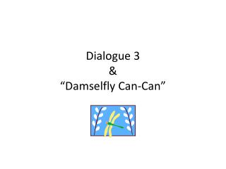 "Dialogue 3 & ""Damselfly Can-Can"""