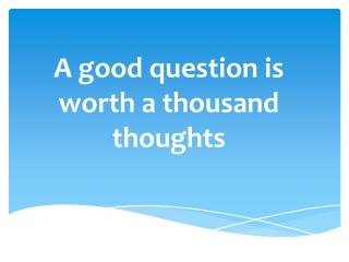 A good question is worth a thousand thoughts