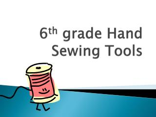 6 th  grade Hand Sewing Tools